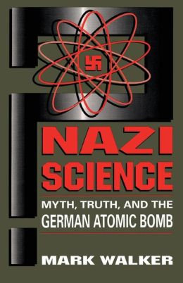 Nazi Science: Myth, Truth,and the German Atomic Bomb
