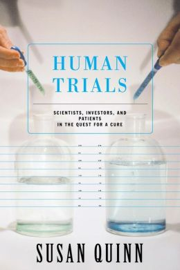 Human Trials: Scientists, Investors, and Patients in the Quest for a Cure