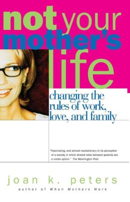 Not Your Mother's Life: Changing the Rules of Work, Love, and Family