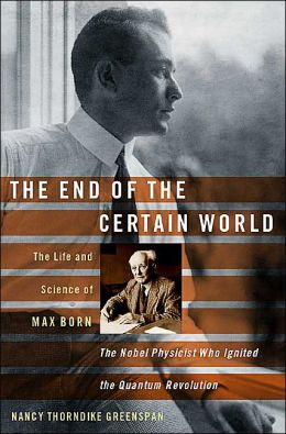 The End of the Certain World: The Life and Science of Max Born