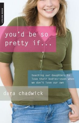 You'd Be So Pretty If . . .: Teaching Our Daughters to Love Their Bodies--Even When We Don't Love Our Own