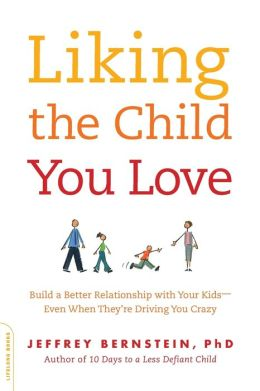 Liking the Child You Love: Build a Better Relationship with Your Kids-Even When They're Driving You Crazy
