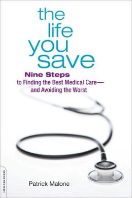 The Life You Save: Nine Steps to Finding the Best Medical Care-and Avoiding the Worst