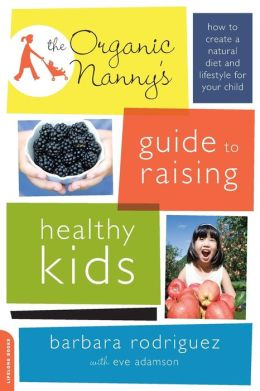 The Organic Nanny's Guide to Raising Healthy Kids: How to Create a Natural Diet and Lifestyle for Your Child