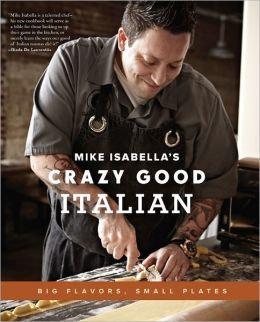 "Mike Isabella""s Crazy Good Italian: Big Flavors, Small Plates Mike Isabella"
