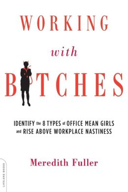 Working with Bitches: Identify the Eight Types of Office Mean Girls and Rise Above Workplace Nastiness