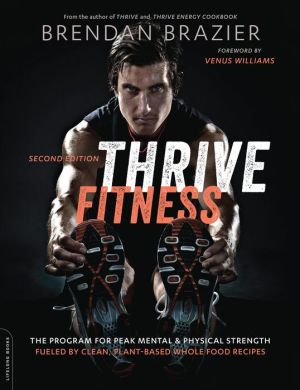 Thrive Fitness, second edition: The Program for Peak Mental and Physical Strength--Fueled by Clean, Plant-based, Whole Food Recipes