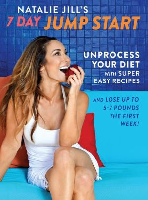 Natalie Jill's 7-Day Jump Start: 77 Super-Easy Recipes to Unprocess Your Diet and Lose Up to 5-7 Pounds the First Week