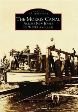 The Morris Canal: Across NJ by Water and Rail (Images of America Series)