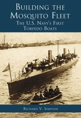 Building the Mosquito Fleet: The U. S. Navy's First Torpedo Boats