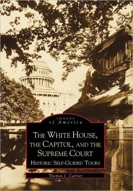 The White House, the Capitol and the Supreme Court: Historic Self-Guided Tours (Images of America Series)