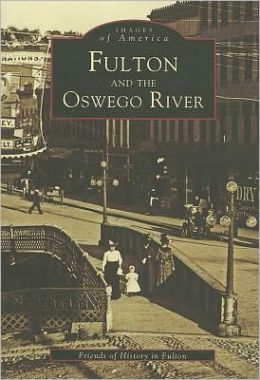 Fulton and the Oswego River, New York (Images of America Series)
