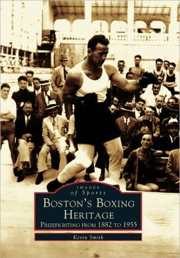Boston's Boxing Heritage: Prizefighting from 1882 to 1955