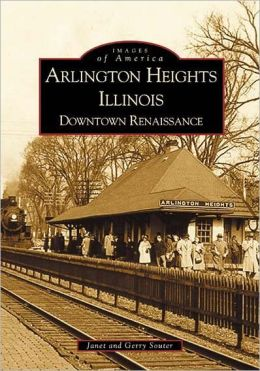 Arlington Heights, Illinois: Downtown Renaissance ( Images of America Series)