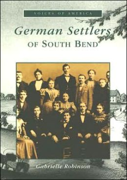 South Bend, German Settlers in Indiana (Voices of America Series)