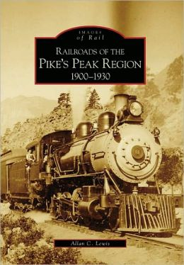 Railroads of the Pike's Peak Region: 1900-1930, Colorado (Images of Rail Series)