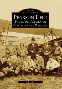 Pearson Field: Pioneering Aviation in Vancouver and Portland, Washington (Images of Aviation Series)