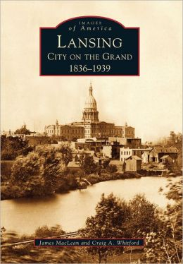 Lansing ,Michigan: City on the Grand 1836-1939 (Images of America Series)