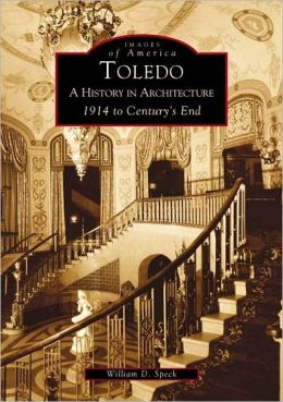 Toledo, Ohio: A History in Architecture: 1914 to Centurys End (Images of America Series)