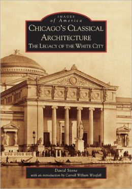 Chicago's Classical Architecture, Illinois: The Legacy of the White City (Images of America Series)