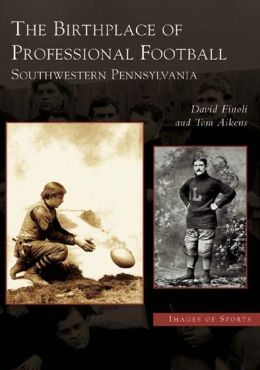 Birthplace of Professional Football: Southwestern Pennsylvania (Images of Sports)