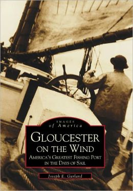 Gloucester on the Wind, Massachusetts: America's Greatest Fishing Port in the Days of Sail (Images of America Series)