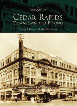 Cedar Rapids, Iowa: Downtown and Beyond (Then and Now Series)