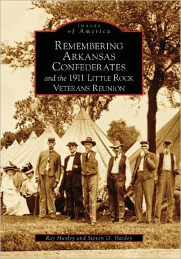 Remembering Arkansas' Confederates and the 1911 Little Rock Veterans Reunion, Arkansas (Images of America Series)