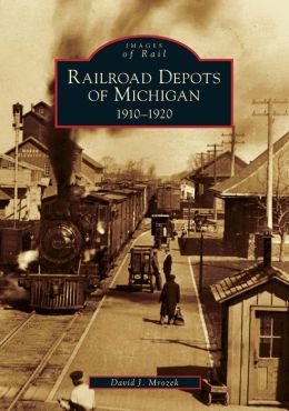 Railroad Depots of Michigan: 1910-1920 (Images of Rail Series)