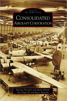 Consolidated Aircraft Corporation, California (Images of America Series)