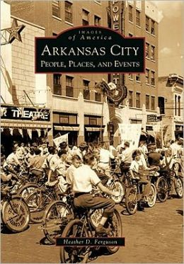 Arkansas City, Kansas: People, Places, and Events (Images of America Series)