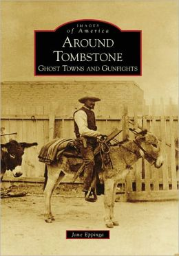Around Tombstone, Arizona: Ghost Towns and Gunfights (Images of America Series)