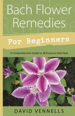 Bach Flower Remedies for Beginners: 38 Essences that Heal from Deep Within