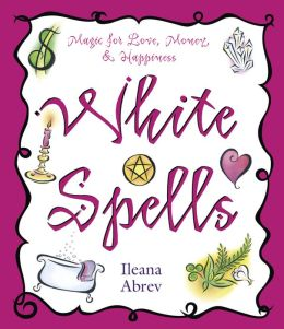 White Spells: Magic for Love, Money & Happiness