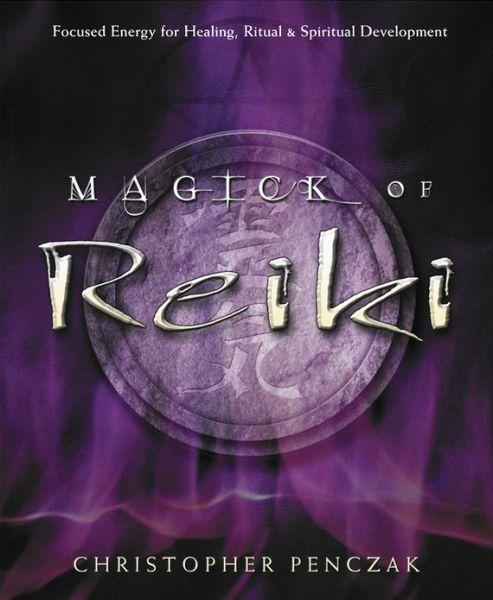 Magick of Reiki: Focused Energy for Healing, Ritual, & Spiritual Development