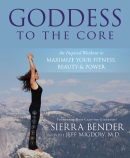Goddess to the Core: An Inspired Workout to Maximize Your Fitness, Beauty & Power