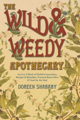 Wild & Weedy Apothecary: An A to Z Book of Herbal Concoctions, Recipes & Remedies, Practical Know-How & Food for the Soul