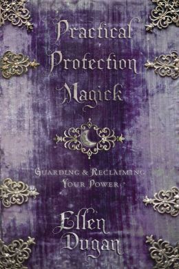 Practical Protection Magick: Guarding and Reclaiming Your Power