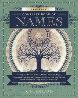 Llewellyn's Complete Book of Names: For Pagans, Witches, Wiccans, Druids, Heathens, Mages, Shamans and Independent Thinkers of All Sorts
