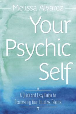 Your Psychic Self: A Quick & Easy Guide to Discovering Your Intuitive Talents