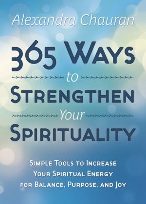 365 Ways to Strengthen Your Spirituality: Simple Ways to Connect with the Divine