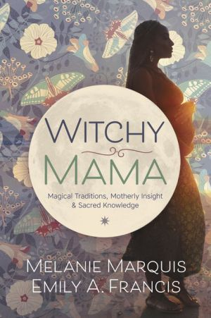 Witchy Mama: Magickal Traditions, Motherly Insights, and Sacred Knowledge