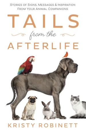 Tails from the Afterlife: Stories of Signs, Messages & Inspiration from your Animal Companions