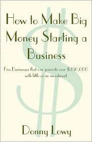 How to Make Big Money Starting a Business: Five Businesses That Can Generate over $250,000 with Little or No Investment