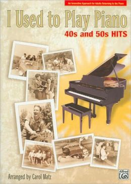 I Used to Play Piano: 40s and 50s Hits, An Innovative Approach for Adults Returning to the Piano