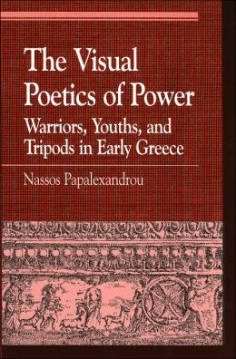 The Visual Poetics of Power: Warriors, Youths, and Tripods in Early Greece (Greek Studies: Interdisciplinary Approaches Series)
