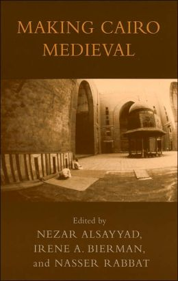 Making Cairo Medieval (Transnational Perspectives on Space and Place Series)