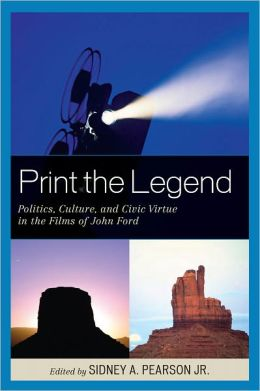 Print the Legend: Politics, Culture, and Civic Virtue in the Films of John Ford