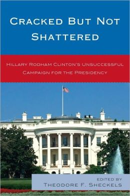 Cracked but Not Shattered: Hillary Rodham Clinton's Unsuccessful Campaign for the Presidency
