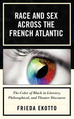Race and Sex across the French Atlantic: The Color of Black in Literary, Philosophical and Theater Discourse